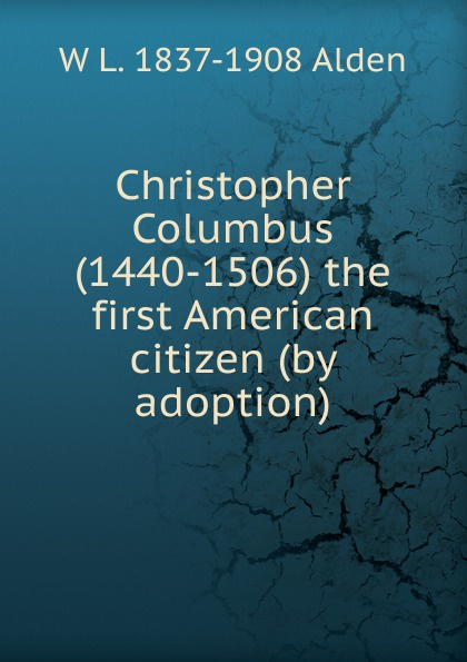 W L. 1837-1908 Alden Christopher Columbus (1440-1506) the first American citizen (by adoption)