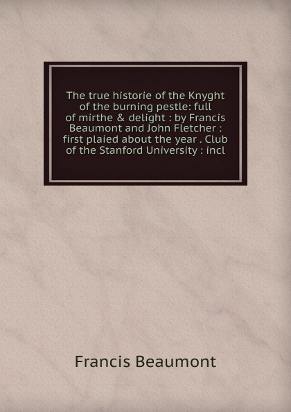 The true historie of the Knyght of the burning pestle: full of mirthe . delight : by Francis Beaumont and John Fletcher : first plaied about the year . Club of the Stanford University : incl