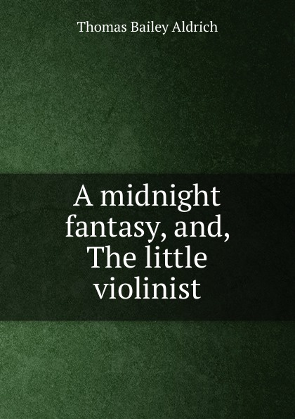 Aldrich Thomas Bailey A midnight fantasy, and, The little violinist