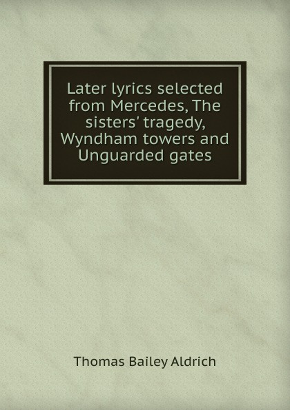 Aldrich Thomas Bailey Later lyrics selected from Mercedes, The sisters. tragedy, Wyndham towers and Unguarded gates aldrich thomas bailey wyndham towers