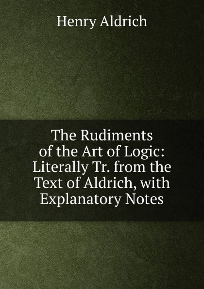Henry Aldrich The Rudiments of the Art of Logic: Literally Tr. from the Text of Aldrich, with Explanatory Notes henry aldrich the rudiments of the art of logic literally tr from the text of aldrich with explanatory notes