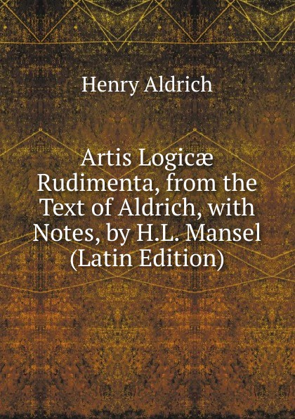 Henry Aldrich Artis Logicae Rudimenta, from the Text of Aldrich, with Notes, by H.L. Mansel (Latin Edition) henry aldrich the rudiments of the art of logic literally tr from the text of aldrich with explanatory notes