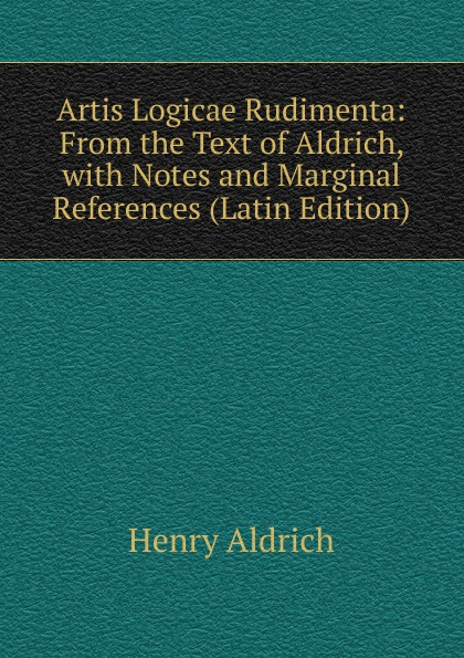Henry Aldrich Artis Logicae Rudimenta: From the Text of Aldrich, with Notes and Marginal References (Latin Edition) henry aldrich the rudiments of the art of logic literally tr from the text of aldrich with explanatory notes