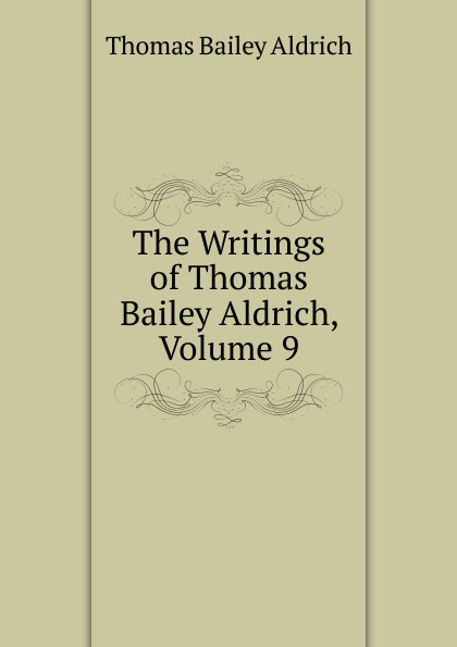 Aldrich Thomas Bailey The Writings of Thomas Bailey Aldrich, Volume 9 aldrich thomas bailey wyndham towers
