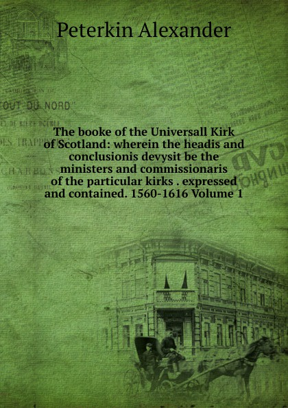 Peterkin Alexander The booke of the Universall Kirk of Scotland: wherein the headis and conclusionis devysit be the ministers and commissionaris of the particular kirks . expressed and contained. 1560-1616 Volume 1