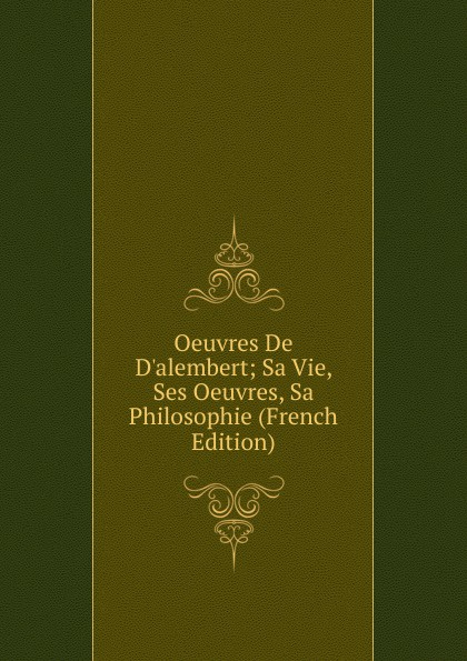 Oeuvres De D.alembert; Sa Vie, Ses Oeuvres, Sa Philosophie (French Edition) joseph edmond roy monseigneur deziel sa vie ses oeuvres french edition