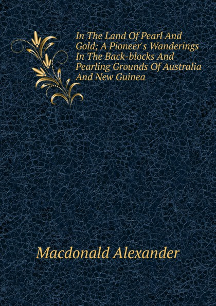 Macdonald Alexander In The Land Of Pearl And Gold; A Pioneer.s Wanderings In The Back-blocks And Pearling Grounds Of Australia And New Guinea