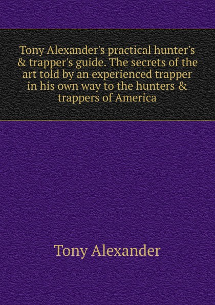 Tony Alexander Tony Alexander.s practical hunter.s . trapper.s guide. The secrets of the art told by an experienced trapper in his own way to the hunters . trappers of America декоративные украшения the bhm tony han america 013