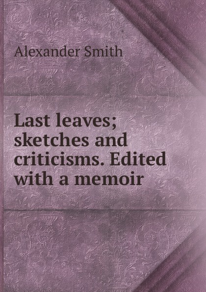 Last leaves; sketches and criticisms. Edited with a memoir