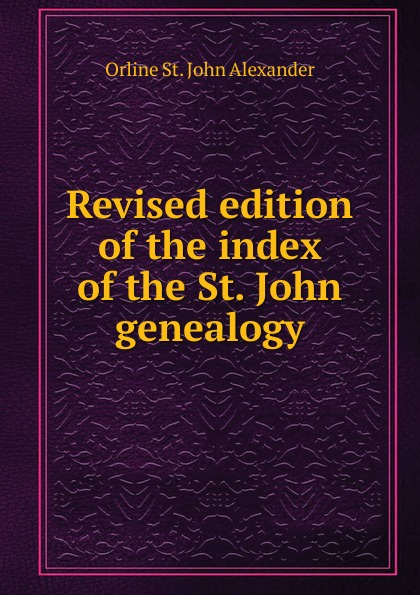 Фото - Orline St. John Alexander Revised edition of the index of the St. John genealogy orline st john alexander the st john genealogy descendants of matthias st john of dorchester massachusetts 1634 of windsor connecticut 1640 of wethersfield connecticut 1643 1645 and norwalk connecticut 1650