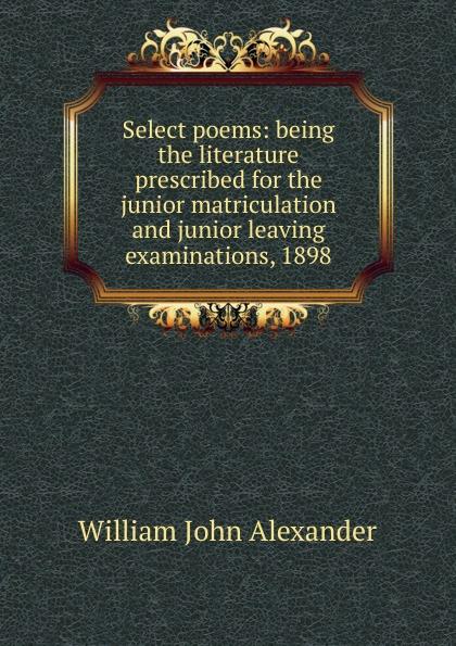 William John Alexander Select poems: being the literature prescribed for the junior matriculation and junior leaving examinations, 1898 john collis snaith william jordan junior