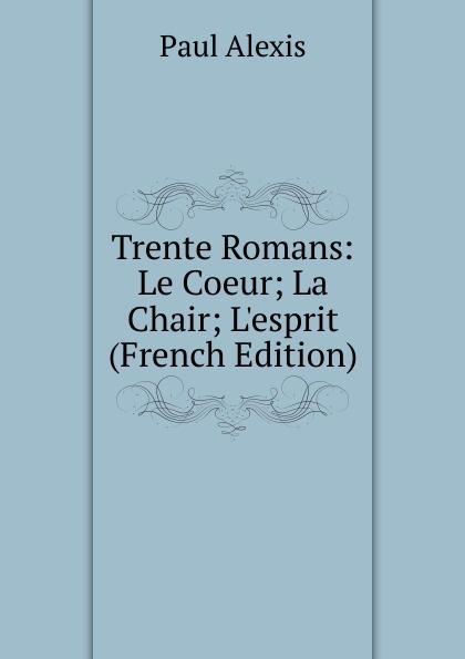Фото - Paul Alexis Trente Romans: Le Coeur; La Chair; L.esprit (French Edition) jean paul gaultier le male