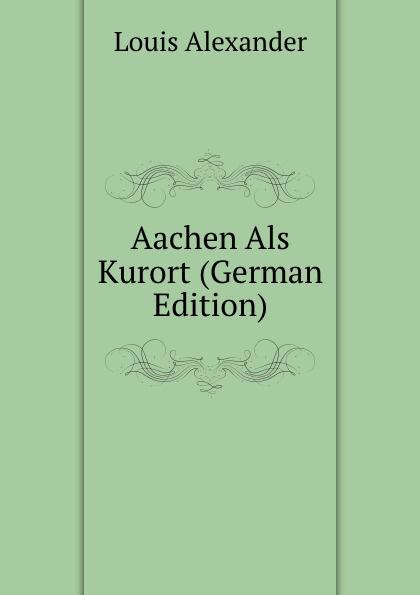Louis Alexander Aachen Als Kurort (German Edition) kasalla aachen