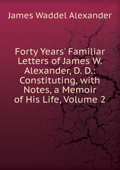 James Waddel Alexander Forty Years. Familiar Letters of W. Alexander, D. D.: Constituting, with Notes, a Memoir His Life, Volume 2