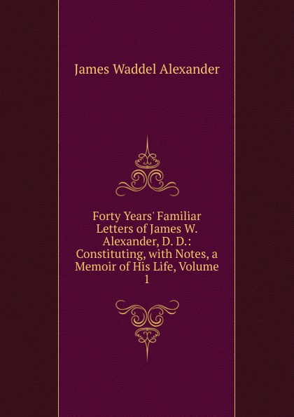 James Waddel Alexander Forty Years. Familiar Letters of W. Alexander, D. D.: Constituting, with Notes, a Memoir His Life, Volume 1