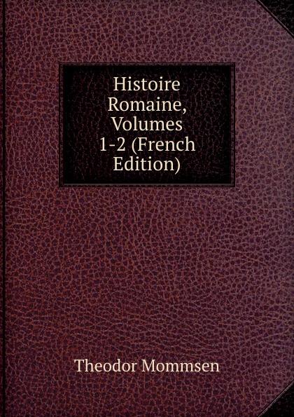 Théodor Mommsen Histoire Romaine, Volumes 1-2 (French Edition)