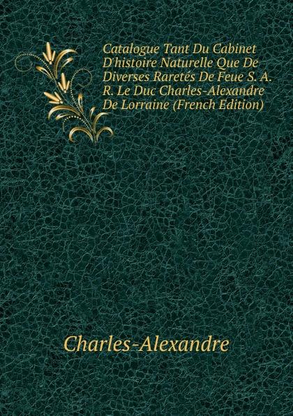 Charles-Alexandre Catalogue Tant Du Cabinet D.histoire Naturelle Que De Diverses Raretes De Feue S. A. R. Le Duc Charles-Alexandre De Lorraine (French Edition) alexandre dumas le page du duc de savoie i ii