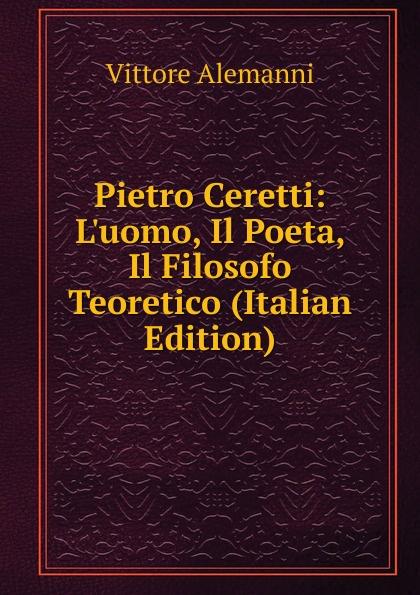 Vittore Alemanni Pietro Ceretti: L.uomo, Il Poeta, Il Filosofo Teoretico (Italian Edition) fea pietro il luogotenente generale giuseppe govone italian edition