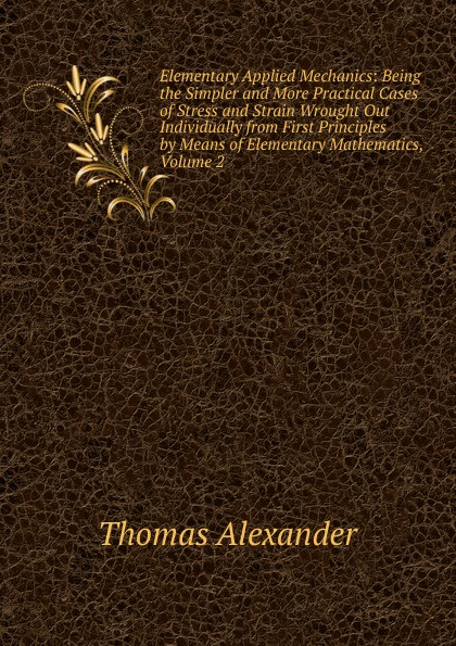Thomas Alexander Elementary Applied Mechanics: Being the Simpler and More Practical Cases of Stress and Strain Wrought Out Individually from First Principles by Means of Elementary Mathematics, Volume 2 thomas tredgold elementary principles of carpentry