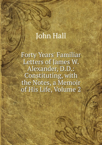John Hall Forty Years. Familiar Letters of James W. Alexander, D.D.: Constituting, with the Notes, a Memoir of His Life, Volume 2 john hall the life of j w alexander vol 2