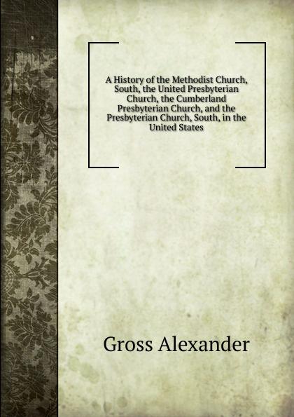 Gross Alexander A History of the Methodist Church, South, the United Presbyterian Church, the Cumberland Presbyterian Church, and the Presbyterian Church, South, in the United States the church thirroul