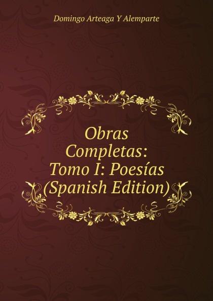 Domingo Arteaga Y Alemparte Obras Completas: Tomo I: Poesias (Spanish Edition) plácido poesias completas con doscientas diez composiciones ineditas spanish edition