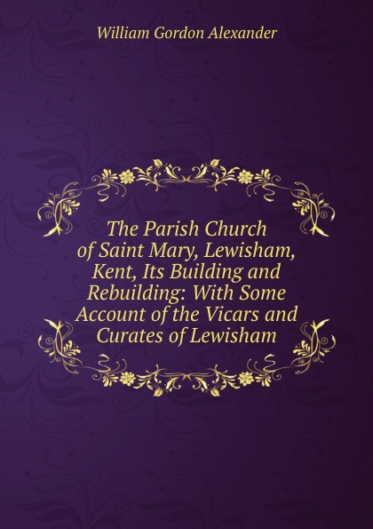 William Gordon Alexander The Parish Church of Saint Mary, Lewisham, Kent, Its Building and Rebuilding: With Some Account of the Vicars and Curates of Lewisham hopper edmund carles some account of the parish of starston norfolk