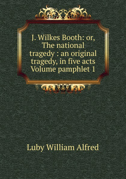 Luby William Alfred J. Wilkes Booth: or, The national tragedy : an original tragedy, in five acts Volume pamphlet 1 john howard payne brutus or the fall of tarquin an historical tragedy an historical tragedy in five acts