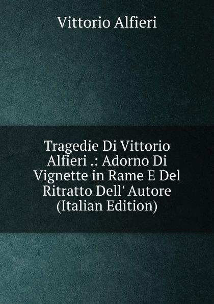 Vittorio Alfieri Tragedie Di Vittorio Alfieri .: Adorno Di Vignette in Rame E Del Ritratto Dell. Autore (Italian Edition) enrico vignati ritratto di famiglia