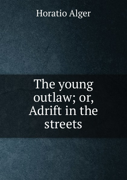 Alger Horatio The young outlaw; or, Adrift in the streets alger horatio jr the young outlaw or adrift in the streets