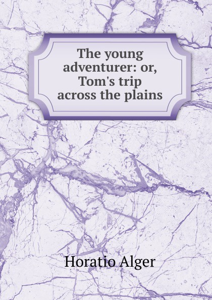 Alger Horatio The young adventurer: or, Tom.s trip across the plains alger horatio jr the young adventurer or tom s trip across the plains