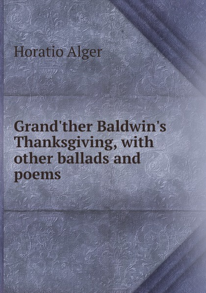 Alger Horatio Grand.ther Baldwin.s Thanksgiving, with other ballads and poems bessie lawrence thanksgiving and other poems