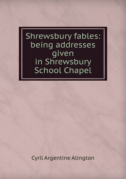 Cyril Argentine Alington Shrewsbury fables: being addresses given in Shrewsbury School Chapel