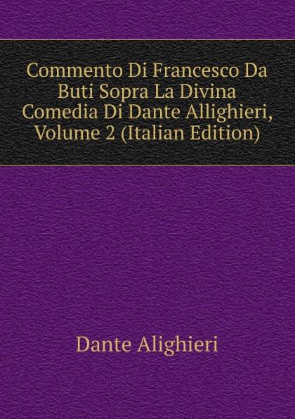 Dante Alighieri Commento Di Francesco Da Buti Sopra La Divina Comedia Di Dante Allighieri, Volume 2 (Italian Edition) onorato guariglia sulla comedia sic di dante alighieri studii italian edition