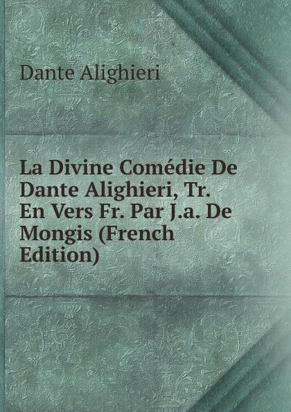 Dante Alighieri La Divine Comedie De Dante Alighieri, Tr. En Vers Fr. Par J.a. De Mongis (French Edition) dante alighieri la divine comedie de dante 1