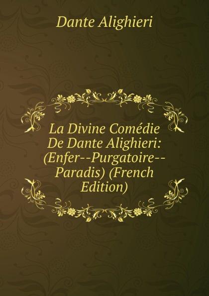 Dante Alighieri La Divine Comedie De Dante Alighieri: (Enfer--Purgatoire--Paradis) (French Edition) dante alighieri la divine comedie de dante 1