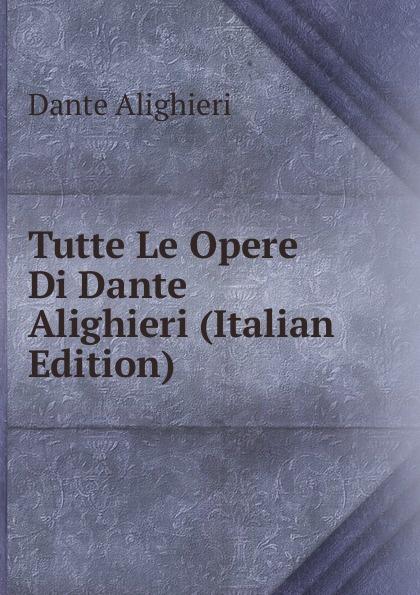 Dante Alighieri Tutte Le Opere Di Dante Alighieri (Italian Edition) onorato guariglia sulla comedia sic di dante alighieri studii italian edition