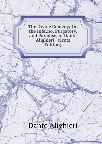 Dante Alighieri The Divine Comedy; Or, the Inferno, Purgatory, and Paradise, of Dante Alighieri . (Scots Edition) dante alighieri the divine comedy of dante alighieri volume 3 italian edition