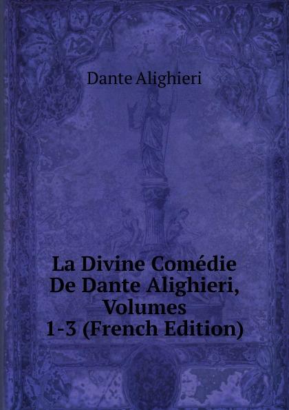 Dante Alighieri La Divine Comedie De Dante Alighieri, Volumes 1-3 (French Edition) dante alighieri la divine comedie de dante 1