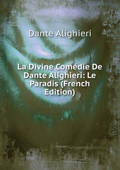 Dante Alighieri La Divine Comedie De Dante Alighieri: Le Paradis (French Edition) dante alighieri la divine comedie de dante 1
