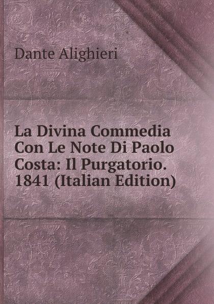 Dante Alighieri La Divina Commedia Con Le Note Di Paolo Costa: Il Purgatorio. 1841 (Italian Edition) la divina commedia purgatorio
