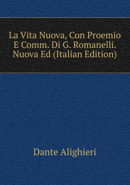 Dante Alighieri La Vita Nuova, Con Proemio E Comm. Di G. Romanelli. Nuova Ed (Italian Edition) dante alighieri la vita nuova e le rime italian edition