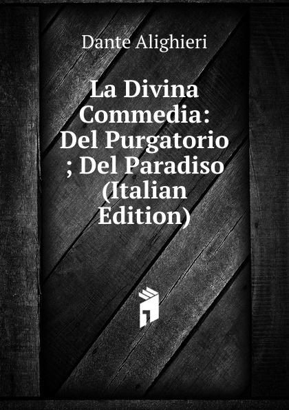 Dante Alighieri La Divina Commedia: Del Purgatorio ; Del Paradiso (Italian Edition) la divina commedia purgatorio