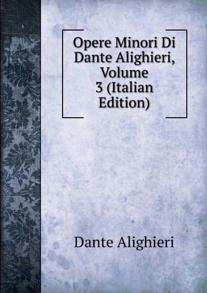 Dante Alighieri Opere Minori Di Dante Alighieri, Volume 3 (Italian Edition) dante alighieri the divine comedy of dante alighieri volume 3 italian edition