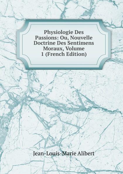 Jean-Louis-Marie Alibert Physiologie Des Passions: Ou, Nouvelle Doctrine Des Sentimens Moraux, Volume 1 (French Edition) j l alibert physiologie des passions t 1
