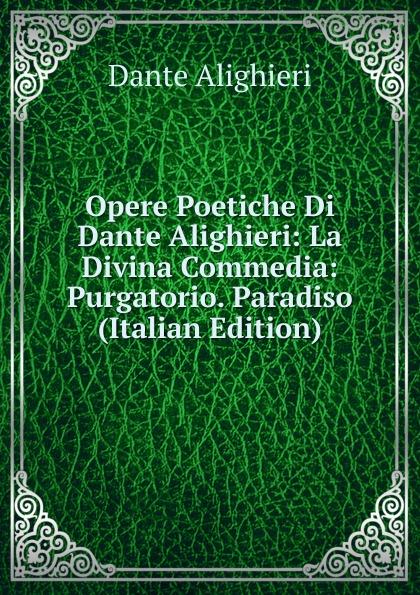 Dante Alighieri Opere Poetiche Di Dante Alighieri: La Divina Commedia: Purgatorio. Paradiso (Italian Edition) la divina commedia purgatorio