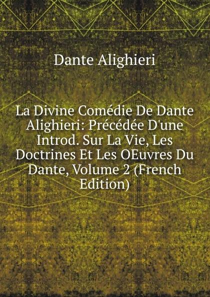 Dante Alighieri La Divine Comedie De Dante Alighieri: Precedee D.une Introd. Sur La Vie, Les Doctrines Et Les OEuvres Du Dante, Volume 2 (French Edition) dante alighieri la divine comedie de dante 1
