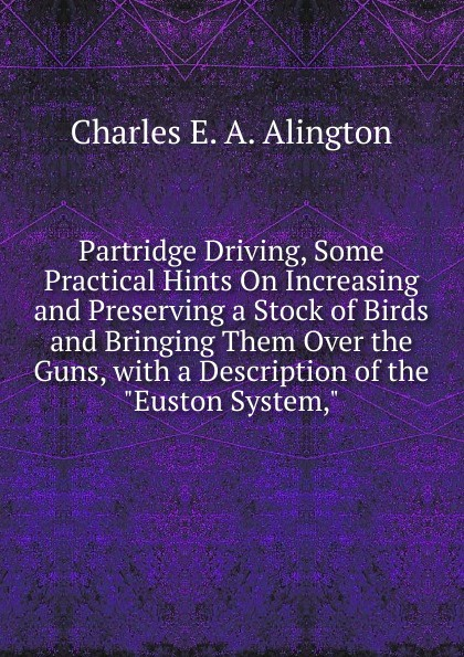Charles E. A. Alington Partridge Driving, Some Practical Hints On Increasing and Preserving a Stock of Birds and Bringing Them Over the Guns, with a Description of the Euston System, ward c s hints on driving