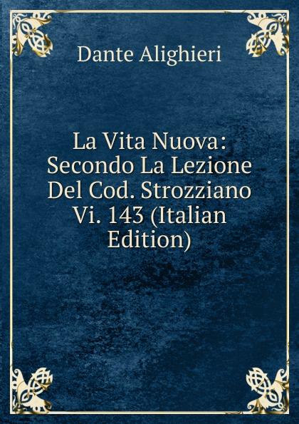 La Vita Nuova: Secondo La Lezione Del Cod. Strozziano Vi. 143 (Italian Edition)