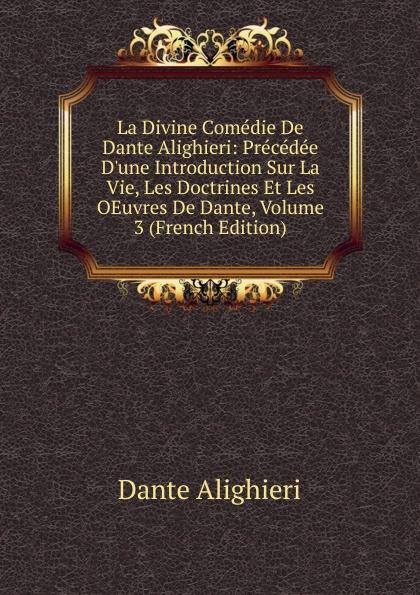 Dante Alighieri La Divine Comedie De Dante Alighieri: Precedee D.une Introduction Sur La Vie, Les Doctrines Et Les OEuvres De Dante, Volume 3 (French Edition) dante alighieri la divine comedie de dante 1